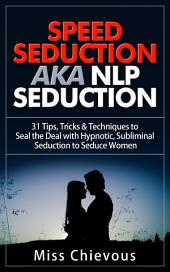 Speed Seduction aka NLP Seduction: 31 Tips, Tricks & Techniques to Seal the Deal with Hypnotic, Subliminal Seduction to Seduce Women: Seduction Techniques