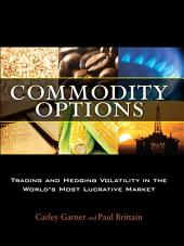 Commodity Options: Trading and Hedging Volatility in the World¿s Most Lucrative Market
