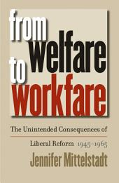 From Welfare to Workfare: The Unintended Consequences of Liberal Reform, 1945-1965: The Unintended Consequences of Liberal Reform, 1945-1965