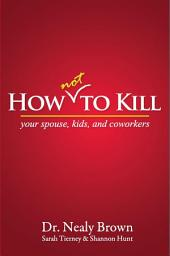 How Not To Kill: your spouse, kids, and coworkers