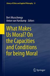 What Makes Us Moral? On the capacities and conditions for being moral