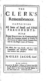 The Clerk's Remembrancer: Containing All Sorts of Small and Useful Precedents: with Proper Directions in Conveyancing: and the Compleat Methods of Practice in the Courts of Queen's-Bench, Common-Pleas, and in the High Court of Chancery. The Whole Done Very Exact, and in a More Compendious and Instructive Manner Than Hath Hitherto Been Published