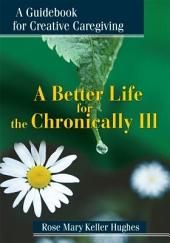 A Better Life for the Chronically Ill: A Guidebook for Creative Caregiving