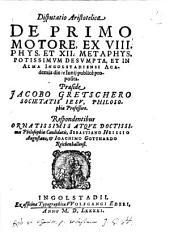 Disputatio Aristotelica De Primo Motore: Ex VIII. Phys. Et XII. Metaphys. Potissimvm Desvmpta, Et In Alma Ingolstadiensi Academia die ... Iunij publicè proposita