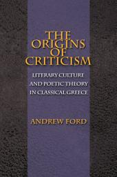 The Origins of Criticism: Literary Culture and Poetic Theory in Classical Greece