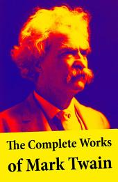The Complete Works of Mark Twain: The Novels, short stories, essays and satires, travel writing, non-fiction, the complete letters, the complete speeches, and the autobiography of Mark Twain Mark Twain