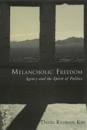 Melancholic Freedom : Agency and the Spirit of Politics: Agency and the Spirit of Politics