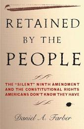 Retained by the People: The Silent Ninth Amendment and the Constitutional Rights Americans Don't Know They Have
