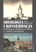 Ideologia i konserwacja: architektura zabytkowa w Polsce w czasach ...