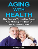 Find Aging With Health - The Secrets to Healthy Aging and Making the Best of Your Golden Years. at Google Books