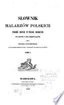 Słownik malarzów polskich tudziež obcych w polsce osiadłych lub ...